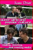 Queer Girls and Popular Culture : Reading, Resisting, and Creating Media, Driver, Susan, 0820479365