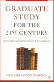 Graduate Study for the 21st Century : How to Build an Academic Career in the Humanities, Semenza, Gregory Colon, 1403969361