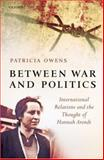 Between War and Politics : International Relations and the Thought of Hannah Arendt, Owens, Patricia, 0199299366