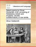 Select Poems by Oliver Goldsmith, M B Consisting of Retaliation, Edwin and Angelina, Double Transformation, a New Simile, Oliver Goldsmith, 1170669360