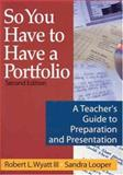 So You Have to Have a Portfolio : A Teacher's Guide to Preparation and Presentation, Wyatt, Robert L., III and Looper, Sandra, 0761939369