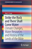 Strike the Rock and There Shall Come Water : Climate Changes, Water Resources and History of the Lands of the Bible, Issar, Arie S., 3319019368