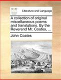 A Collection of Original Miscellaneous Poems and Translations by the Reverend Mr Coates, John Coates, 1170379370