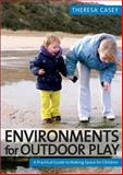 Environments for Outdoor Play : A Practical Guide to Making Space for Children, Theresa Casey, 1412929377