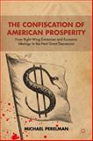 The Confiscation of American Prosperity : From Right-Wing Extremism and Economic Ideology to the Next Great Depression, Perelman, Michael, 1137009373