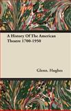 A History of the American Theatre 1700-1950, Glenn Hughes, 1406709379
