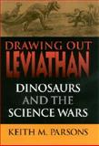 Drawing Out Leviathan : Dinosaurs and the Science Wars, Parsons, Keith M., 0253339375