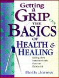 Getting a Grip on the Basics of Health and Healing, Beth Jones, 0892749377