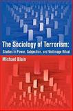 The Sociology of Terrorism : Studies in Power, Subjection, and Victimage Ritual, Blain, Michael, 1599429381