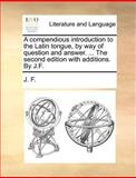 A Compendious Introduction to the Latin Tongue, by Way of Question and Answer the Second Edition with Additions by J F, J. F., 1140869388