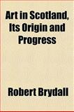 Art in Scotland, Its Origin and Progress, Robert Brydall, 1151899380