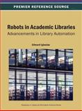 Robots in Academic Libraries : Advancements in Library Automation, Edward Iglesias, 1466639385