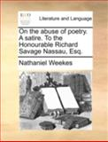On the Abuse of Poetry a Satire to the Honourable Richard Savage Nassau, Esq, Nathaniel Weekes, 1170379389