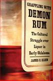 Grappling with Demon Rum : The Cultural Struggle over Liquor in Early Oklahoma, Klein, James Edward, 0806139382