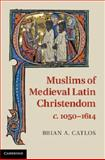 Muslims of Medieval Latin Christendom, C. 1050-1614, Catlos, Brian A., 0521889391