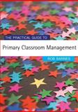 The Practical Guide to Primary Classroom Management, Barnes, Rob H., 1412919398