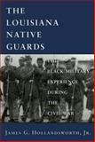 Louisiana Native Guards : The Black Military Experience During the Civil War, Hollandsworth, James G., Jr., 0807119393