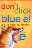 Don't Click on the Blue E! : Switching to Firefox, Granneman, Scott, 0596009399