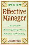 How to Be an Effective Manager : A Basic Guide to Maximizing Employee Morale, Motivation, and Productivity, Blencoe, Greg, 0967589398