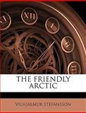 The Friendly Arctic, Vilhjalmur Stefansson, 1149849401