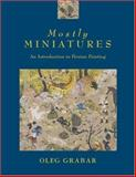 Mostly Miniatures : An Introduction to Persian Painting, Grabar, Oleg, 0691049416
