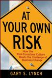 At Your Own Risk : How the Risk-Conscious Culture Meets the Challenge of Business Change, Lynch, Gary S., 0470259418