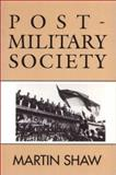 Post-Military Society : Militarism, Demilitarization and War at the End of the Twentieth Century, Shaw, Martin, 0877229414
