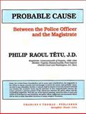 Probable Cause : Between the Police Officer and the Magistrate, Tetu, Philip R., 0398059411