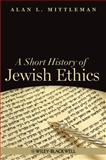 A Short History of Jewish Ethics : Conduct and Character in the Context of Covenant, Mittleman, Alan L., 140518941X