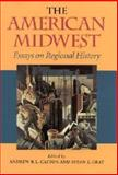 The American Midwest : Essays in Regional History, Cayton, Andrew R. and Gray, Susan E., 0253339413