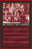 Between Two Empires : Race, History, and Transnationalism in Japanese America, Azuma, Eiichiro, 0195159411