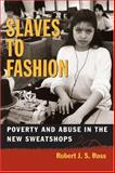 Slaves to Fashion : Poverty and Abuse in the New Sweatshops, Ross, Robert J. S., 0472109413