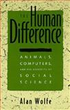 The Human Difference - Animals, Computers and the Necessity of Social Science, Wolfe, Alan, 0520089413