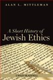 A Short History of Jewish Ethics : Conduct and Character in the Context of Covenant, Mittleman, Alan L., 1405189428