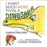 I Want Much More Than a Dinosaur, Charles Berliner, 0615849423