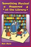 Something Musical Happened at the Library : Adding Song and Dance to Children's Story Programs, Reid, Rob, 0838909426