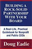 Building a Rock-Solid Partnership with Your Board : A Real-Life, Practical Guidebook for Nonprofit and Public CEOs, Eadie, Doug, 0979889421