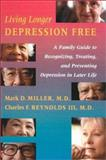 Living Longer Depression Free : A Family Guide to Recognizing, Treating, and Preventing Depression in Later Life, Miller, Mark D. and Reynolds, Charles F., 0801869420
