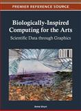 Biologically-Inspired Computing for the Arts : Scientific Data through Graphics, Anna Ursyn, 1466609427