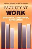 Faculty at Work : Motivation, Expectation, Satisfaction, Blackburn, Robert T and Lawrence, Janet H., 080184942X