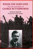 Whom the Gods Love : The Life and Music of George Butterworth, Barlow, Michael, 0907689434