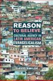 Reason to Believe : Cultural Agency in Latin American Evangelicalism, Smilde, David, 0520249437