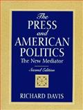 The Press and American Politics : The New Mediator, Davis, Richard, 0131859439
