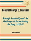General George C. Marshall : Strategic Leadership and the Challenges of Reconstituting the Army, 1939-41, Nelsen II, John T., 1410219437