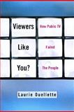 Viewers Like You : How Public TV Failed the People, Ouellette, Laurie and Oullette, Laurie, 0231119437