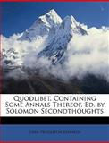 Quodlibet, Containing Some Annals Thereof, Ed by Solomon Secondthoughts, John Pendleton Kennedy, 1147409439