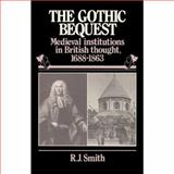 The Gothic Bequest : Medieval Institutions in British Thought, 1688-1832, Smith, Robert J., 0521329434