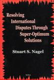 Resolving International Disputes Through Super-Optimum Solutions, Nagel, Stuart S., 1560729449