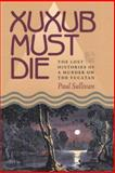 Xuxub Must Die : The Lost Histories of a Murder on the Yucatan, Sullivan, Paul, 0822959445