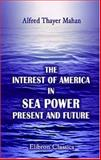 The Interest of America in Sea Power, Present and Future, Mahan, Alfred Thayer, 1402159447
